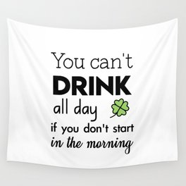you can't drink all day if you don't start in the morning Wall Tapestry