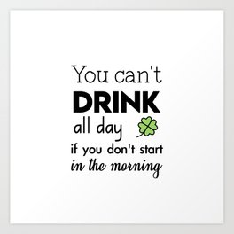 you can't drink all day if you don't start in the morning Art Print