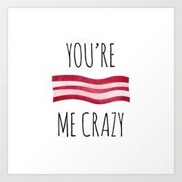 You're Bacon Me Crazy Art Print