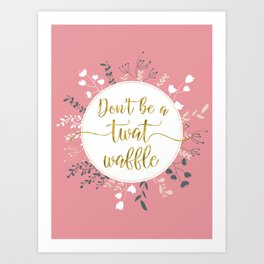 DON'T BE A TWAT WAFFLE - Fancy Gold Sweary Quote Art Print