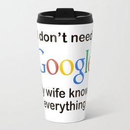 i'dont need google my wife knows everything Travel Mug