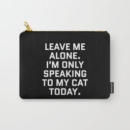 Leave Me Alone. I'm Only Speaking To My Cat Today. (Black & White) Carry-All Pouch