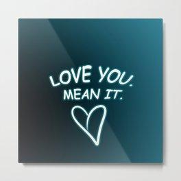 Love you. Mean it. Metal Print