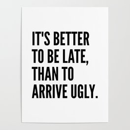 IT'S BETTER TO BE LATE THAN TO ARRIVE UGLY Poster