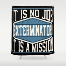 Exterminator  - It Is No Job, It Is A Mission Shower Curtain