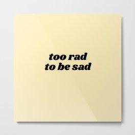 too rad to be sad Metal Print