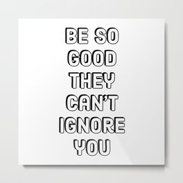 Entrepreneur Quotes -  Be so good they can't ignore you. Metal Print