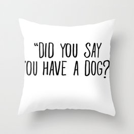 Did You Say You Have A Dog Throw Pillow