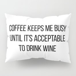 Coffee Keeps Me Busy Until It's Acceptable to Drink Wine Pillow Sham