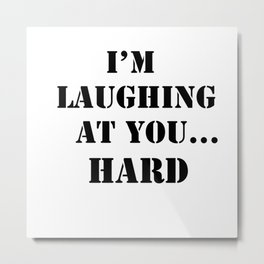 I am laughing at you quote Metal Print