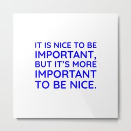 It is nice to be important, but it's more important to be nice. Metal Print