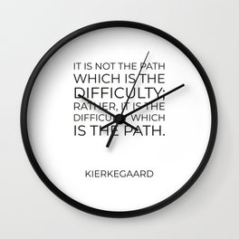 Kierkegaard Quotes - It is not the path which is the difficulty Wall Clock