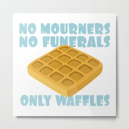 No Mourners No Funerals Only Waffles Metal Print