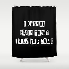 I cannot brain today.... Shower Curtain