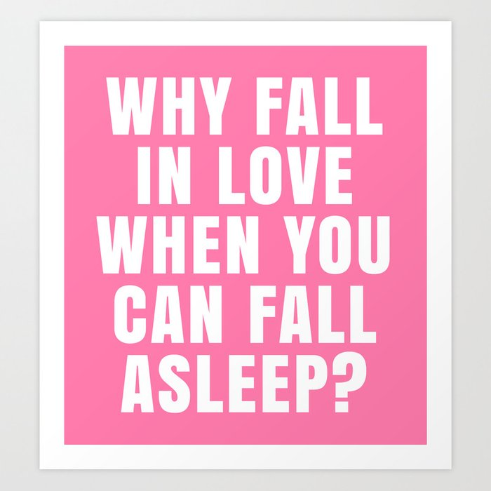 WHY FALL IN LOVE WHEN YOU CAN FALL ASLEEP? (Pink) Art Print