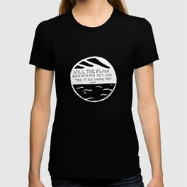 Will the flood behind me put out the fire inside me? T-shirt
