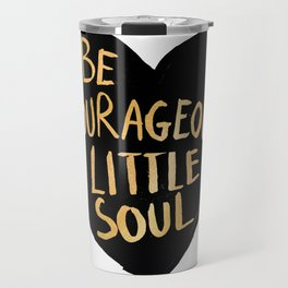 Be Courageous, Little Soul Travel Mug