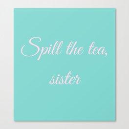 Spill the tea, sister Canvas Print