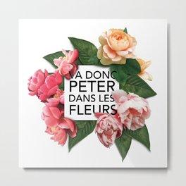 Va donc peter dans les fleurs Metal Print