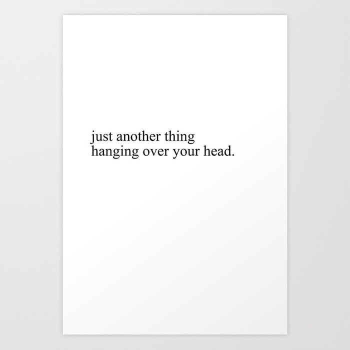 just another thing hanging over your head Art Print