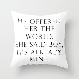 He offered her the world. She said boy, it's already mine. Throw Pillow