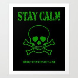 Stay Calm - Nobody Ever Gets Out Alive Art Print