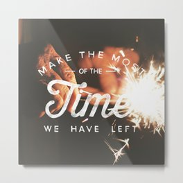 Make the Most of The Time We Have Left - Inspirational Quote Card Metal Print