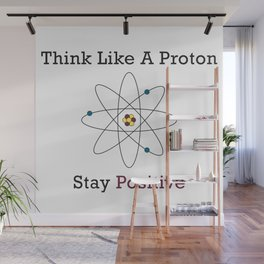 Think Like a Proton Stay Positive Wall Mural