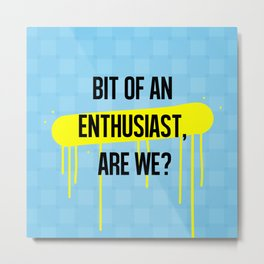 A bit of an enthusiast, are we? Metal Print