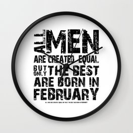 ALL MEN ARE CREATED EQUAL BUT ONLY THE BEST ARE BORN IN FEBRUARY Wall Clock
