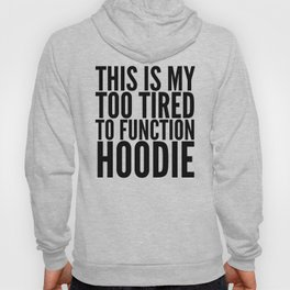 This is My Too Tired to Function Hoodie Hoody