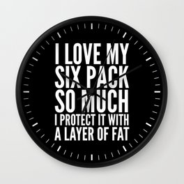 I LOVE MY SIX PACK SO MUCH, I PROTECT IT WITH A LAYER OF FAT (Black & White) Wall Clock