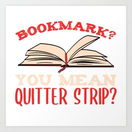 "Book Shirt For Everyone ""Bookmark? You Mean Quitter Strip"" T-shirt Design Library Learn Study  Art Print"