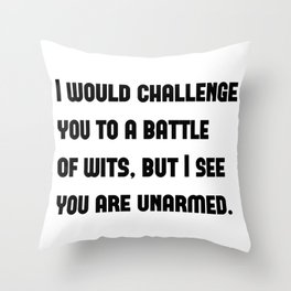I would challenge you to a battle of wits, but I see you are unarmed. Throw Pillow
