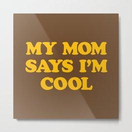 My Mom Says I'm Cool Metal Print