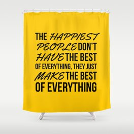 The Happiest People Don't Have the Best of Everything, They Just Make the Best of Everything Yellow Shower Curtain