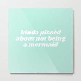 pissed about not being a mermaid Metal Print
