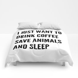I JUST WANT TO DRINK COFFEE SAVE ANIMALS AND SLEEP Comforters