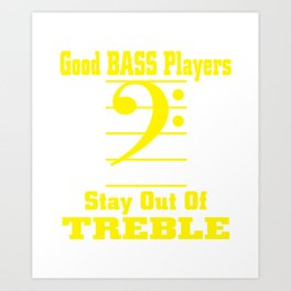 Good Bass Players Stay Out Of Treble Art Print