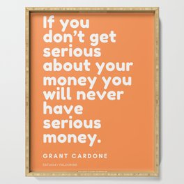 If you don't get serious about your money you will never have serious money. | Grant Cardone Serving Tray