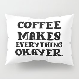 Coffee makes everything okayer   gift Pillow Sham