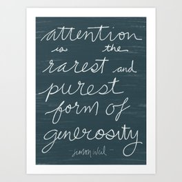 Attention is the Rarest and Purest Form of Generosity Art Print
