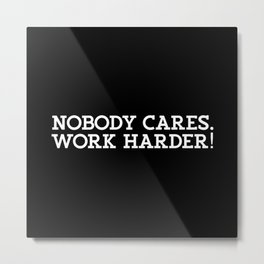 Nobody Cares. Work Harder Metal Print
