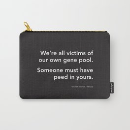 We're all victims of our own gene pool. Someone must have peed in yours. (Fringe) Carry-All Pouch