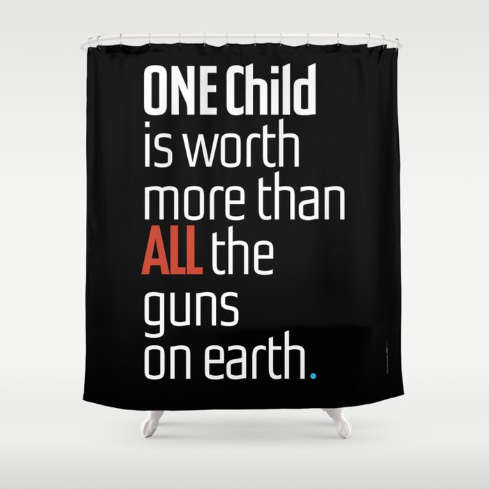 ONE Child Is Worth More Than ALL The Guns On Earth Shower Curtain