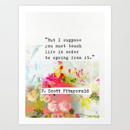 """""""But I suppose you must touch life in order to spring from it."""" F. Scott Fitzgerald quote Art Print"""