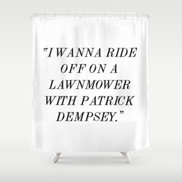 """I wanna ride off on a lawnmower with Patrick Dempsey."" Shower Curtain"