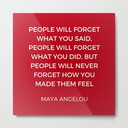 Maya Angelou - People will never forget how you made them feel Metal Print
