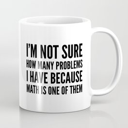 I'M NOT SURE HOW MANY PROBLEMS I HAVE BECAUSE MATH IS ONE OF THEM Coffee Mug