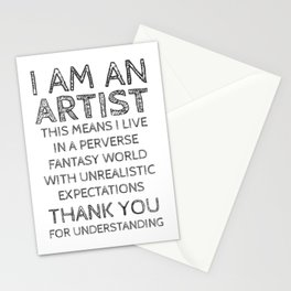 I AM AN ARTIST THIS MEANS I LIVE IN A PERVERSE FANTASY WORLD WITH UNREALISTIC EXPECTATIONS THANK YOU FOR UNDERSTANDING Stationery Cards